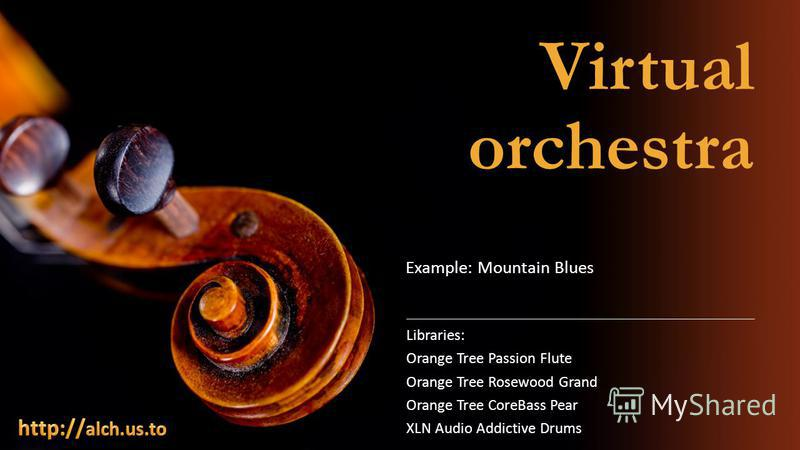Virtual orchestra Libraries: Orange Tree Passion Flute Orange Tree Rosewood Grand Orange Tree CoreBass Pear XLN Audio Addictive Drums Example: Mountain Blues