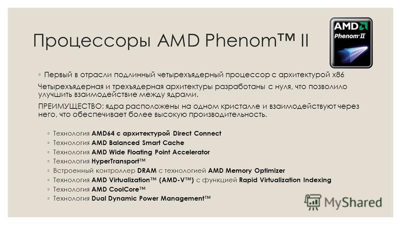 Процессоры AMD Phenom II Первый в отрасли подлинный четырехъядерный процессор с архитектурой х 86 Четырехъядерная и трехъядерная архитектуры разработаны с нуля, что позволило улучшить взаимодействие между ядрами. ПРЕИМУЩЕСТВО: ядра расположены на одн