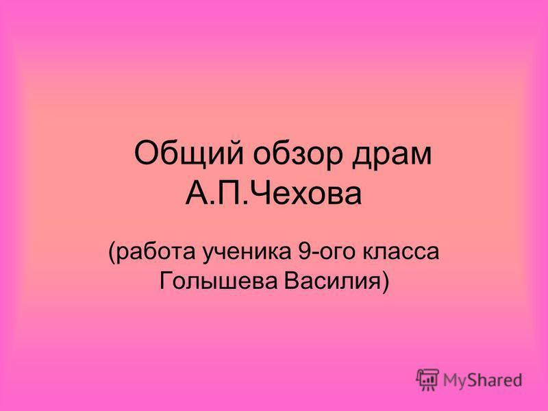 Общий обзор драм А.П.Чехова (работа ученика 9-ого класса Голышева Василия)