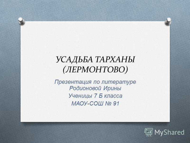 УСАДЬБА ТАРХАНЫ (ЛЕРМОНТОВО) Презентация по литературе Родионовой Ирины Ученицы 7 Б класса МАОУ - СОШ 91