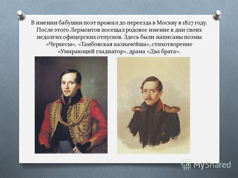 В имении бабушки поэт прожил до переезда в Москву в 1827 году. После этого Лермонтов посещал родовое имение в дни своих недолгих офицерских отпусков. Здесь были написаны поэмы «Черкесы», «Тамбовская казначейша», стихотворение «Умирающий гладиатор», д