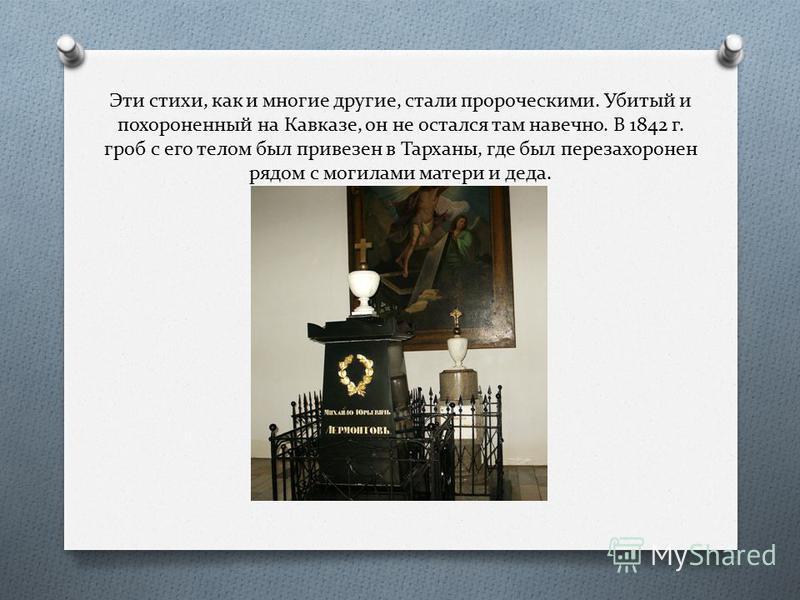 Эти стихи, как и многие другие, стали пророческими. Убитый и похороненный на Кавказе, он не остался там навечно. В 1842 г. гроб с его телом был привезен в Тарханы, где был перезахоронен рядом с могилами матери и деда.