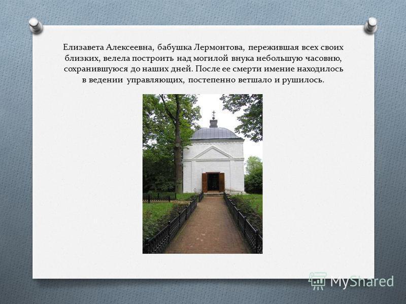 Елизавета Алексеевна, бабушка Лермонтова, пережившая всех своих близких, велела построить над могилой внука небольшую часовню, сохранившуюся до наших дней. После ее смерти имение находилось в ведении управляющих, постепенно ветшало и рушилось.
