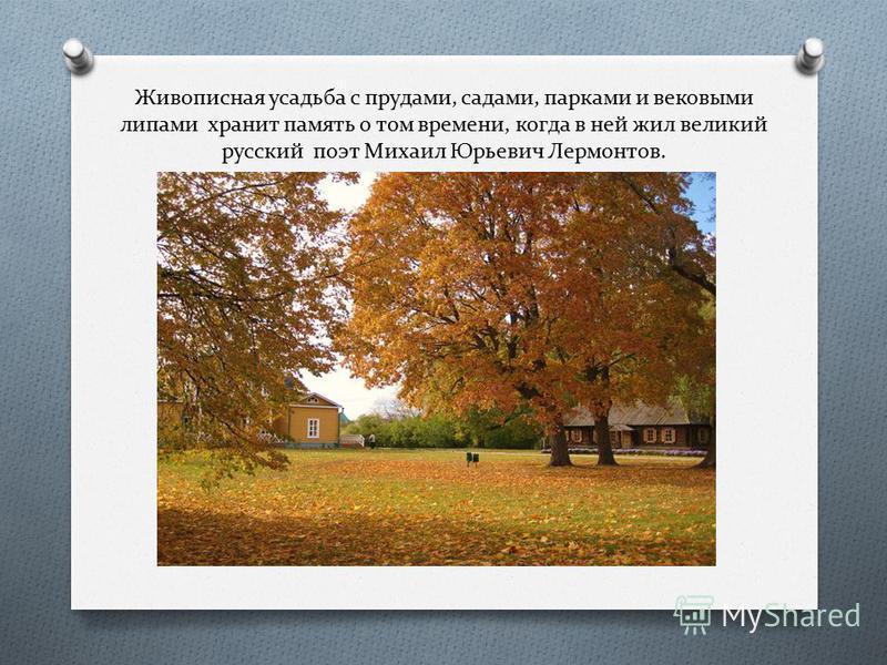 Живописная усадьба с прудами, садами, парками и вековыми липами хранит память о том времени, когда в ней жил великий русский поэт Михаил Юрьевич Лермонтов.