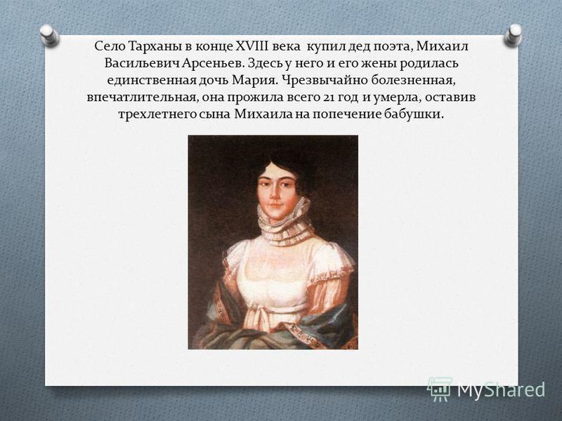 Село Тарханы в конце XVIII века купил дед поэта, Михаил Васильевич Арсеньев. Здесь у него и его жены родилась единственная дочь Мария. Чрезвычайно болезненная, впечатлительная, она прожила всего 21 год и умерла, оставив трехлетнего сына Михаила на по