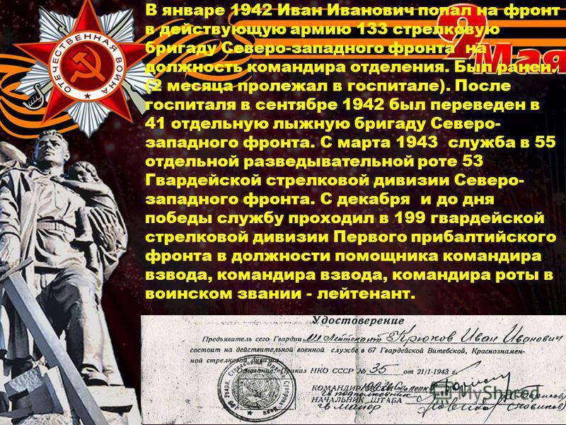 В январе 1942 Иван Иванович попал на фронт в действующую армию 133 стрелковую бригаду Северо-западного фронта на должность командира отделения. Был ранен. (2 месяца пролежал в госпитале). После госпиталя в сентябре 1942 был переведен в 41 отдельную л