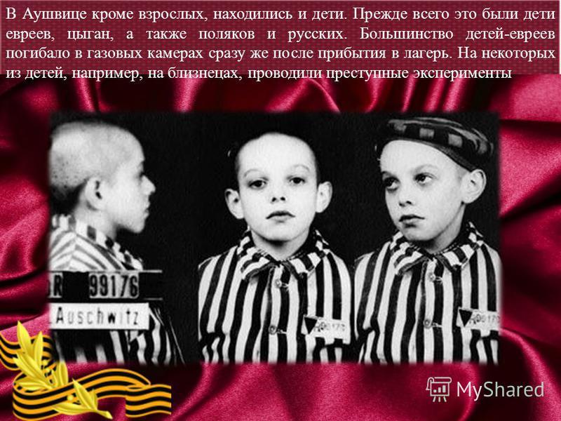 В Аушвице кроме взрослых, находились и дети. Прежде всего это были дети евреев, цыган, а также поляков и русских. Большинство детей-евреев погибало в газовых камерах сразу же после прибытия в лагерь. На некоторых из детей, например, на близнецах, про