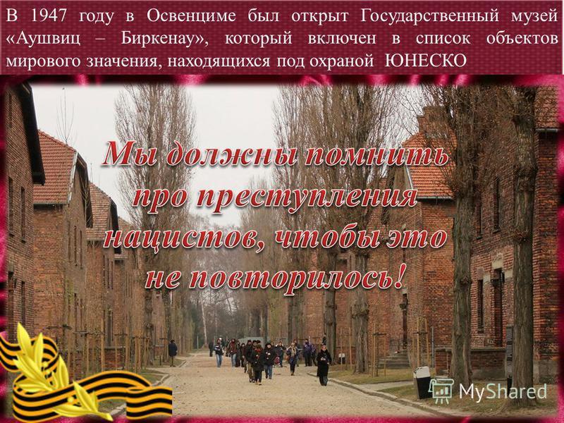 В 1947 году в Освенциме был открыт Государственный музей «Аушвиц – Биркенау», который включен в список объектов мирового значения, находящихся под охраной ЮНЕСКО