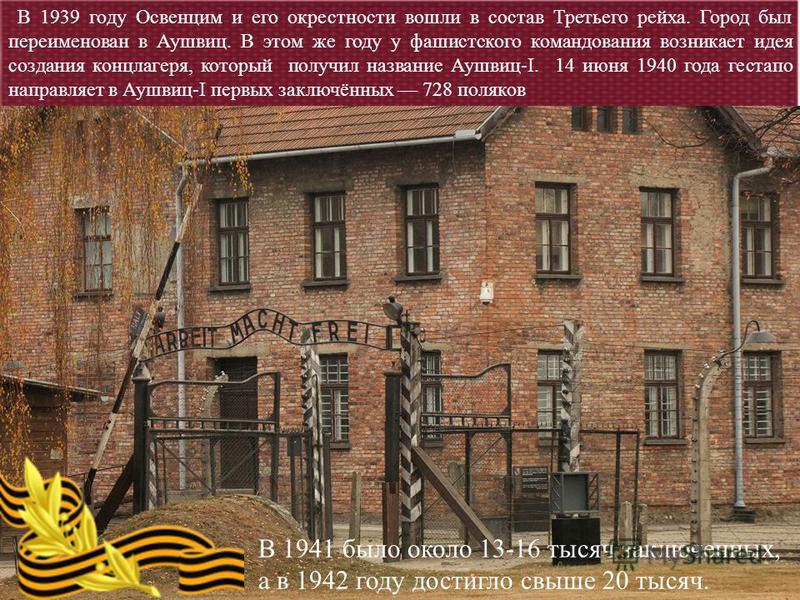 В 1939 году Освенцим и его окрестности вошли в состав Третьего рейха. Город был переименован в Аушвиц. В этом же году у фашистского командования возникает идея создания концлагеря, который получил название Аушвиц-I. 14 июня 1940 года гестапо направля