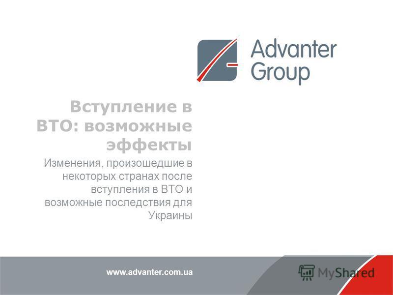 www.advanter.com.ua Вступление в ВТО: возможные эффекты Изменения, произошедшие в некоторых странах после вступления в ВТО и возможные последствия для Украины