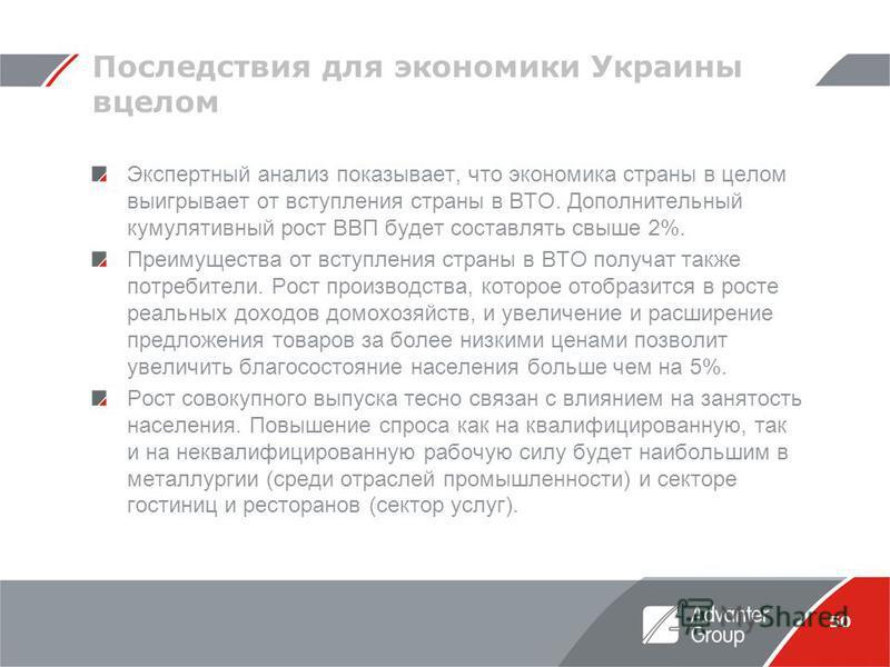 50 Последствия для экономики Украины вцелом Экспертный анализ показывает, что экономика страны в целом выигрывает от вступления страны в ВТО. Дополнительный кумулятивный рост ВВП будет составлять свыше 2%. Преимущества от вступления страны в ВТО полу