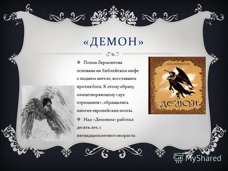 « ДЕМОН » Поэма Лермонтова основана на библейском мифе о падшем ангеле, восставшем против бога. К этому образу, олицетворяющему « дух отрицания », обращались многие европейские поэты. Над « Демоном » работал десять лет, с пятнадцатилетнего возраста.