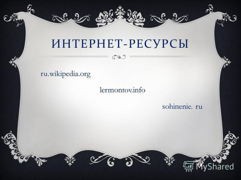 ИНТЕРНЕТ - РЕСУРСЫ ru.wikipedia.org lermontov.info sohinenie. ru