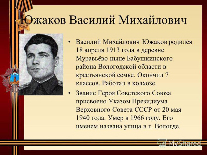 Южаков Василий Михайлович Василий Михайлович Южаков родился 18 апреля 1913 года в деревне Муравьёво ныне Бабушкинского района Вологодской области в крестьянской семье. Окончил 7 классов. Работал в колхозе. Звание Героя Советского Союза присвоено Указ