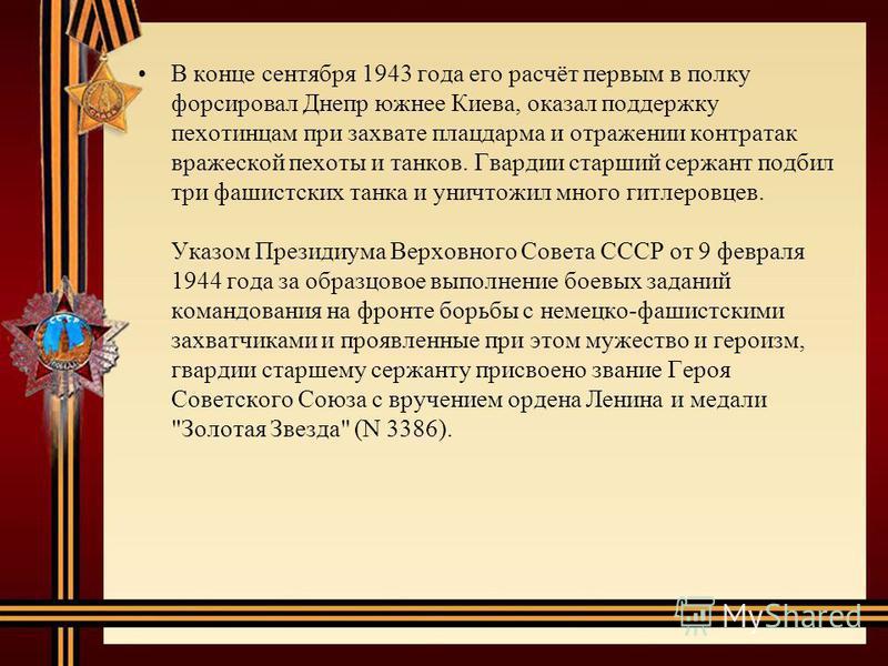 В конце сентября 1943 года его расчёт первым в полку форсировал Днепр южнее Киева, оказал поддержку пехотинцам при захвате плацдарма и отражении контратак вражеской пехоты и танков. Гвардии старший сержант подбил три фашистских танка и уничтожил мног