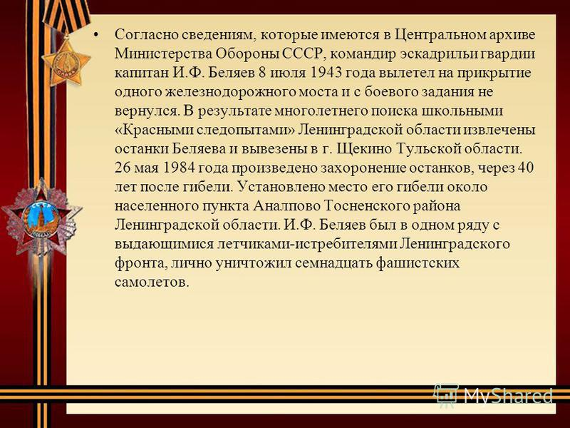 Согласно сведениям, которые имеются в Центральном архиве Министерства Обороны СССР, командир эскадрильи гвардии капитан И.Ф. Беляев 8 июля 1943 года вылетел на прикрытие одного железнодорожного моста и с боевого задания не вернулся. В результате мног