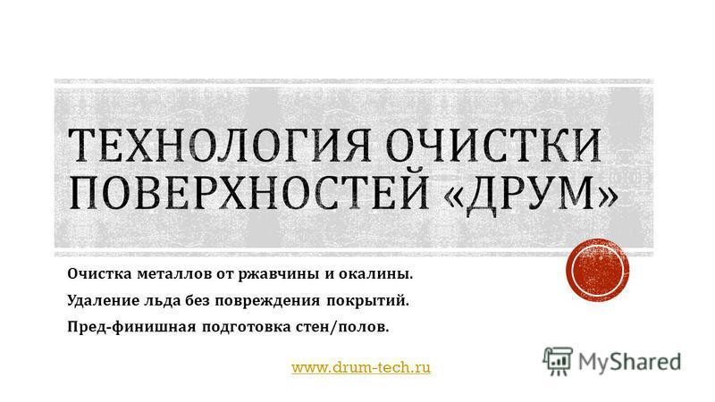 www.drum-tech.ru Очистка металлов от ржавчины и окалины. Удаление льда без повреждения покрытий. Пред - финишная подготовка стен / полов.