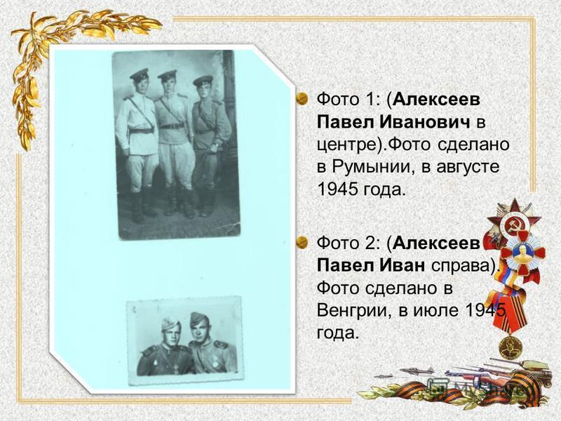 Фото 1: (Алексеев Павел Иванович в центре).Фото сделано в Румынии, в августе 1945 года. Фото 2: (Алексеев Павел Иван справа). Фото сделано в Венгрии, в июле 1945 года.