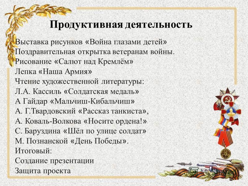 Продуктивная деятельность Выставка рисунков « Война глазами детей » Поздравительная открытка ветеранам войны. Рисование « Салют над Кремлём » Лепка « Наша Армия » Чтение художественной литературы: Л.А. Кассиль « Солдатская медаль » А Гайдар « Мальчиш