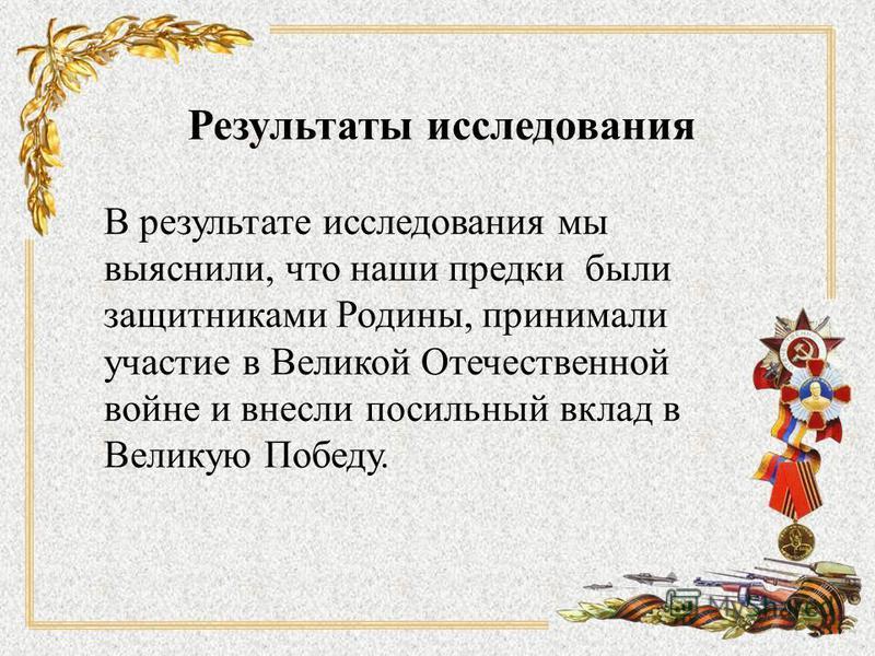 Результаты исследования В результате исследования мы выяснили, что наши предки были защитниками Родины, принимали участие в Великой Отечественной войне и внесли посильный вклад в Великую Победу.