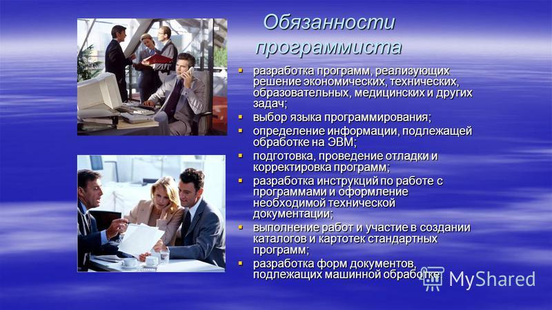 Обязанности программиста разработка программ, реализующих решение экономических, технических, образовательных, медицинских и других задач; разработка программ, реализующих решение экономических, технических, образовательных, медицинских и других зада