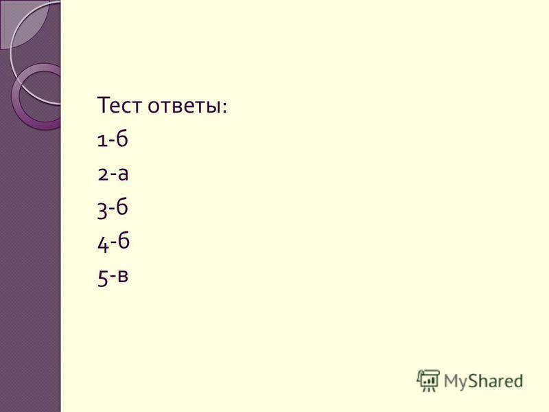 Тест ответы : 1- б 2- а 3- б 4- б 5- в