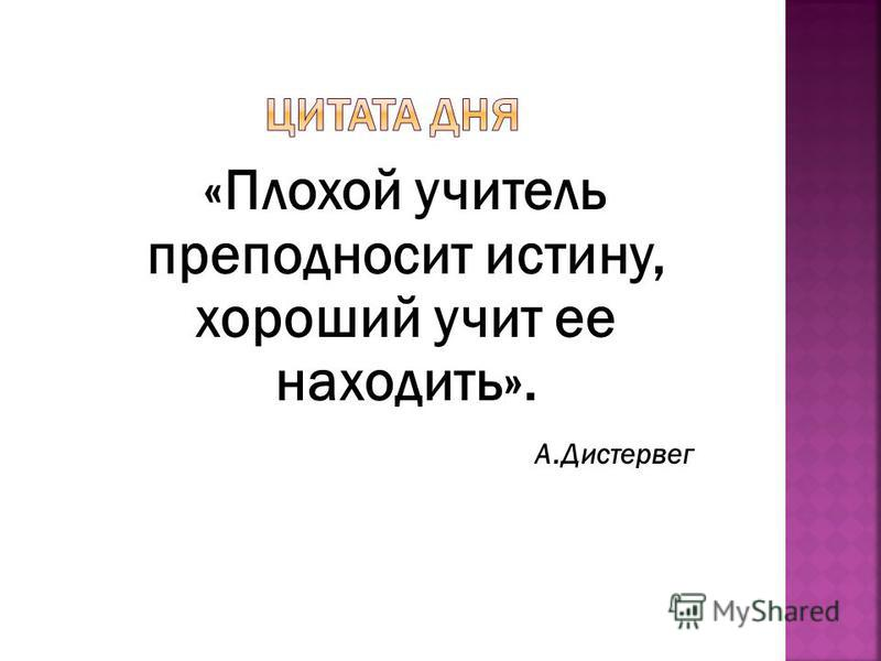 «Плохой учитель преподносит истину, хороший учит ее находить». А.Дистервег