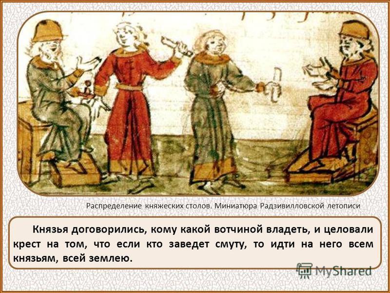 Князья договорились, кому какой вотчиной владеть, и целовали крест на том, что если кто заведет смуту, то идти на него всем князьям, всей землею. Распределение княжеских столов. Миниатюра Радзивилловской летописи