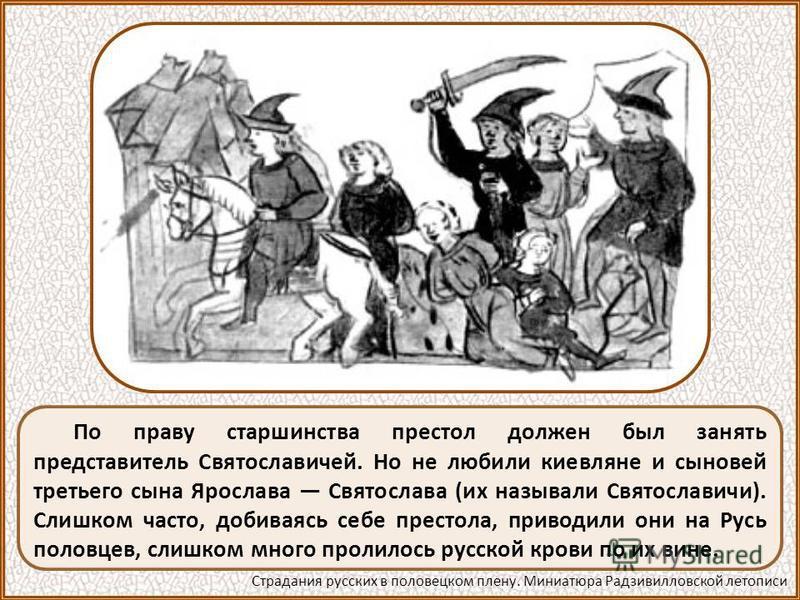 По праву старшинства престол должен был занять представитель Святославичей. Но не любили киевляне и сыновей третьего сына Ярослава Святослава (их называли Святославичи). Слишком часто, добиваясь себе престола, приводили они на Русь половцев, слишком