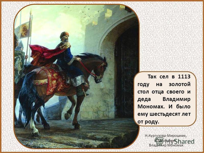 Так сел в 1113 году на золотой стол отца своего и деда Владимир Мономах. И было ему шестьдесят лет от роду. Н.Кургузова-Мирошник, К.Мирошник. Владимир Мономах