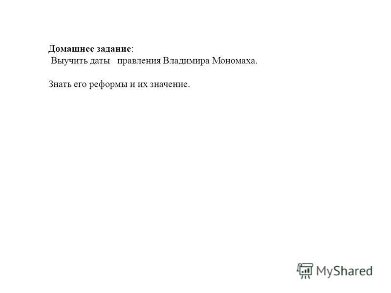 Домашнее задание: Выучить даты правления Владимира Мономаха. Знать его реформы и их значение.