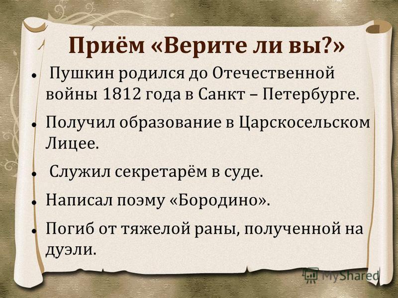 Приём «Верите ли вы?» Пушкин родился до Отечественной войны 1812 года в Санкт – Петербурге. Получил образование в Царскосельском Лицее. Служил секретарём в суде. Написал поэму «Бородино». Погиб от тяжелой раны, полученной на дуэли.