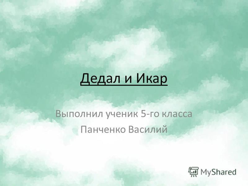 Дедал иИкар Выполнил ученик 5-го класса Панченко Василий