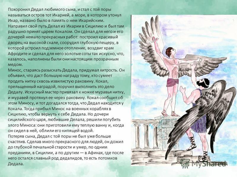 Похоронил Дедал любимого сына, и стал с той поры называться остров тотИкарией, а море, в котором утонулИкар, названо было в память о немИкарийским. Направил свой путь Делал изИкарии в Сицилию и был там радушно принят царем Кокалом. Он сделал для него