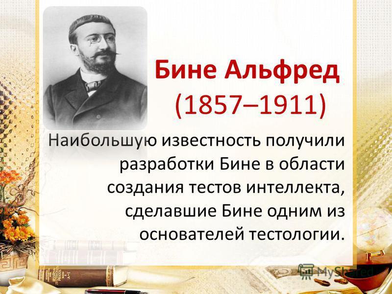 Наибольшую известность получили разработки Бине в области создания тестов интеллекта, сделавшие Бине одним из основателей текстологии. Бине Альфред (1857–1911)