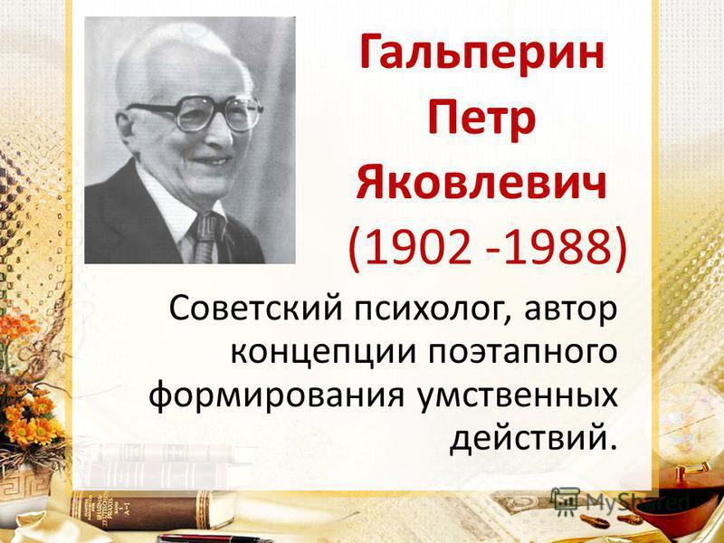 Гальперин Петр Яковлевич (1902 -1988) Советский психолог, автор концепции поэтапного формирования умственных действий.