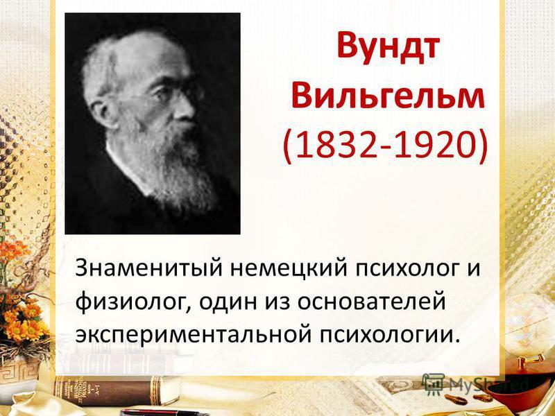 Вундт Вильгельм (1832-1920) Знаменитый немецкий психолог и физиолог, один из основателей экспериментальной психологии.