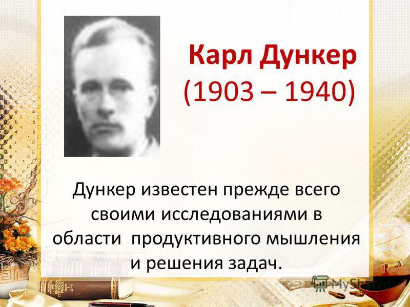 Карл Дункер (1903 – 1940) Дункер известен прежде всего своими исследованиями в области продуктивного мышления и решения задач.