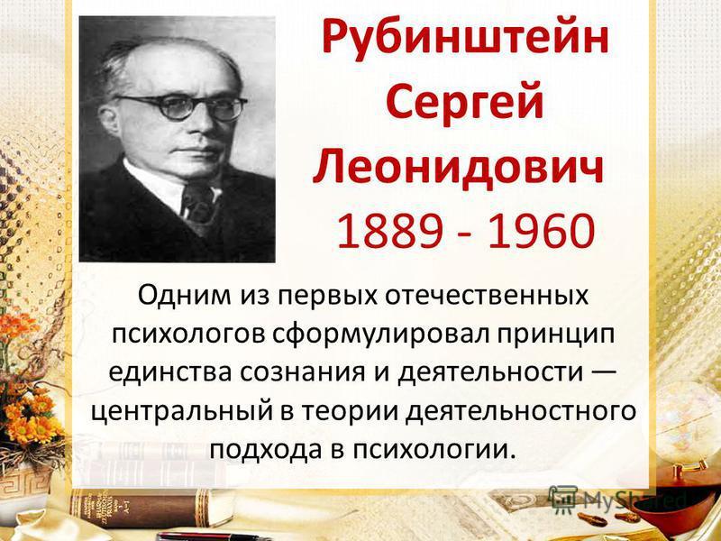 Рубинштейн Сергей Леонидович 1889 - 1960 Одним из первых отечественных психологов сформулировал принцип единства сознания и деятельности центральный в теории деятельностного подхода в психологии.