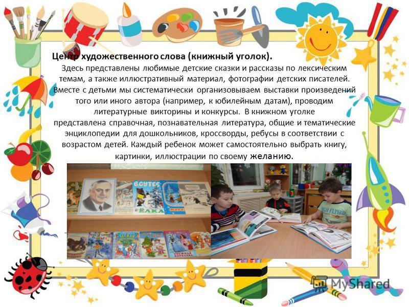Центр художественного слова (книжный уголок). Здесь представлены любимые детские сказки и рассказы по лексическим темам, а также иллюстративный материал, фотографии детских писателей. Вместе с детьми мы систематически организовываем выставки произвед