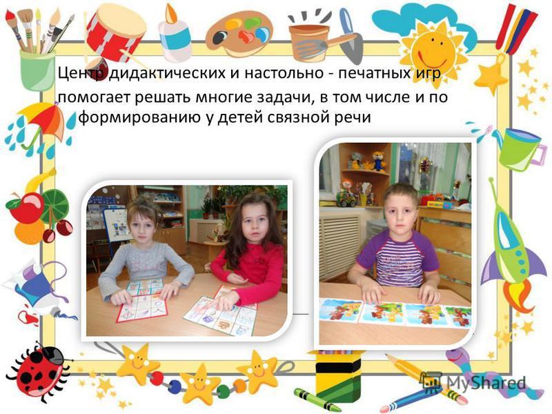 Центр дидактических и настольно - печатных игр помогает решать многие задачи, в том числе и по формированию у детей связной речи