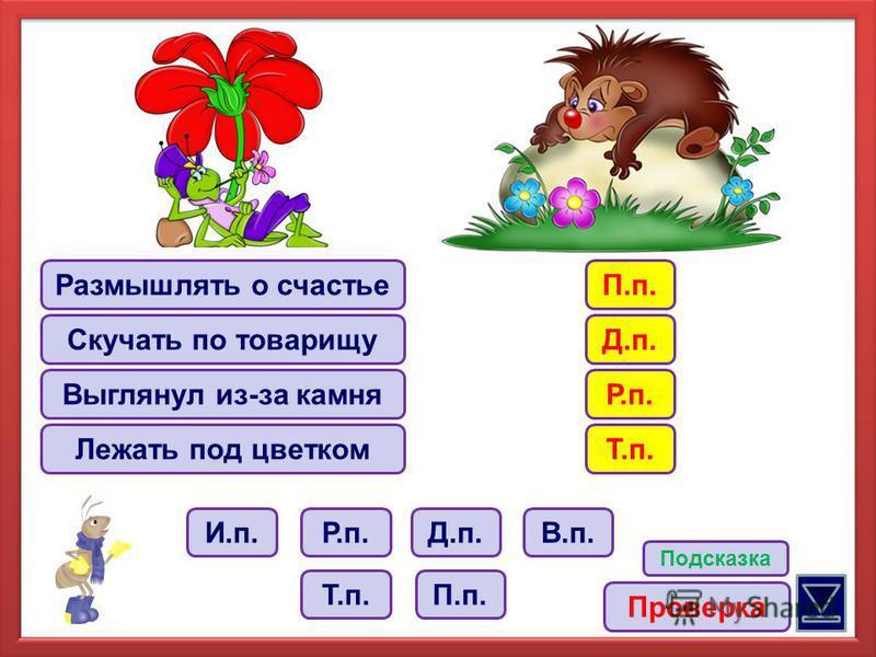 Размышлять о счастье Скучать по товарищу Выглянул из-за камня Лежать под цветком Р.п.В.п. Т.п. Д.п. П.п. И.п. Подсказка П.п. Проверка Д.п. Р.п. Т.п.