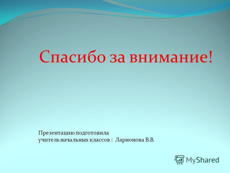Спасибо за внимание! Презентацию подготовила учитель начальных классов : Ларионова В.В.