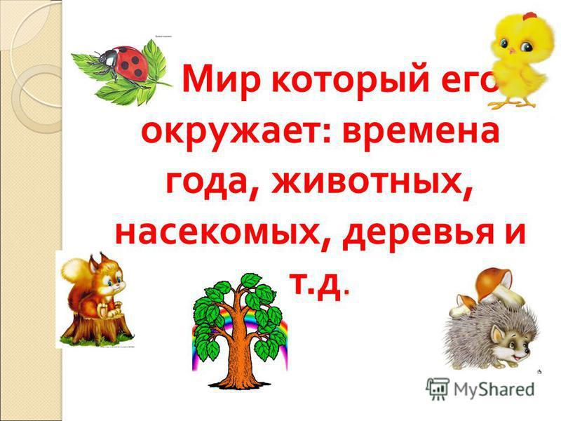 . 2. Мир который его окружает : времена года, животных, насекомых, деревья и т. д.