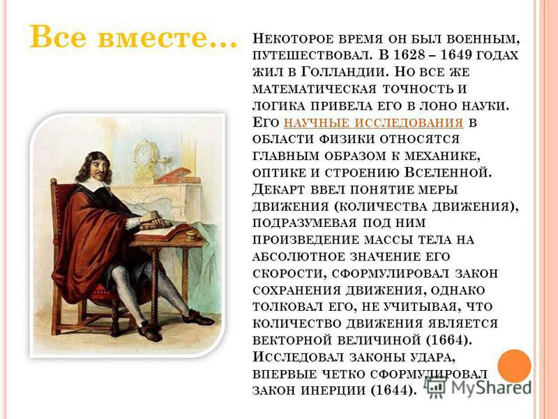 Н ЕКОТОРОЕ ВРЕМЯ ОН БЫЛ ВОЕННЫМ, ПУТЕШЕСТВОВАЛ. В 1628 – 1649 ГОДАХ ЖИЛ В Г ОЛЛАНДИИ. Н О ВСЕ ЖЕ МАТЕМАТИЧЕСКАЯ ТОЧНОСТЬ И ЛОГИКА ПРИВЕЛА ЕГО В ЛОНО НАУКИ. Е ГО НАУЧНЫЕ ИССЛЕДОВАНИЯ В ОБЛАСТИ ФИЗИКИ ОТНОСЯТСЯ ГЛАВНЫМ ОБРАЗОМ К МЕХАНИКЕ, ОПТИКЕ И СТРО