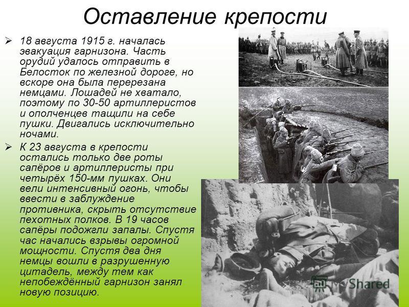 Оставление крепости 18 августа 1915 г. началась эвакуация гарнизона. Часть орудий удалось отправить в Белосток по железной дороге, но вскоре она была перерезана немцами. Лошадей не хватало, поэтому по 30-50 артиллеристов и ополченцев тащили на себе п