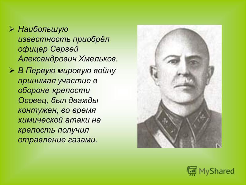 Наибольшую известность приобрёл офицер Сергей Александрович Хмельков. В Первую мировую войну принимал участие в обороне крепости Осовец, был дважды контужен, во время химической атаки на крепость получил отравление газами.