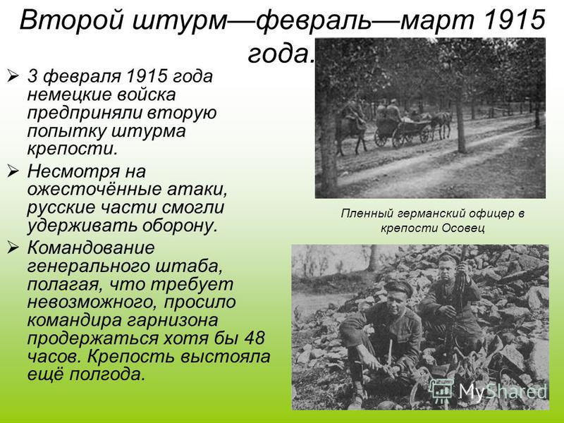 Второй штурм февраль март 1915 года. 3 февраля 1915 года немецкие войска предприняли вторую попытку штурма крепости. Несмотря на ожесточённые атаки, русские части смогли удерживать оборону. Командование генерального штаба, полагая, что требует невозм
