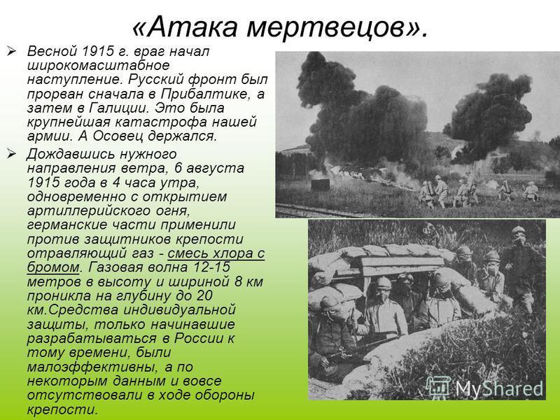 «Атака мертвецов». Весной 1915 г. враг начал широкомасштабное наступление. Русский фронт был прорван сначала в Прибалтике, а затем в Галиции. Это была крупнейшая катастрофа нашей армии. А Осовец держался. Дождавшись нужного направления ветра, 6 авгус