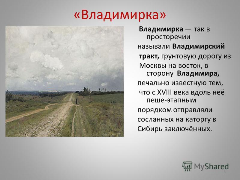 «Владимирка» Владимирка так в просторечии называли Владимирский тракт, грунтовую дорогу из Москвы на восток, в сторону Владимира, печально известную тем, что с XVIII века вдоль неё пеше-этапным порядком отправляли сосланных на каторгу в Сибирь заключ